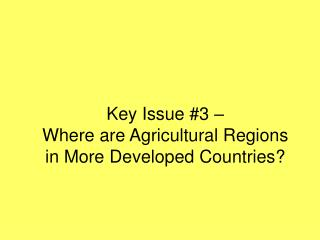 Key Issue 3    Where are Agricultural Regions  in More Developed Countries