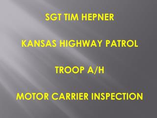 SGT TIM HEPNER KANSAS HIGHWAY PATROL TROOP A/H MOTOR CARRIER INSPECTION