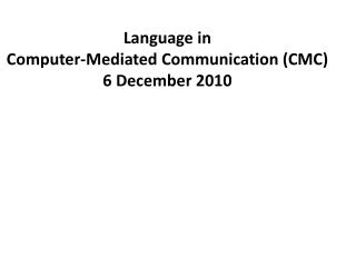 Language in  Computer-Mediated Communication (CMC) 6 December 2010