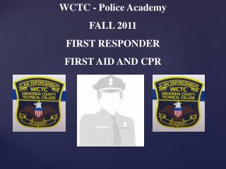WCTC - Police Academy  FALL 2011 FIRST RESPONDER FIRST AID AND CPR