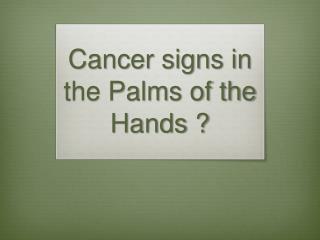 Cancer signs in the Palms of the Hands ?