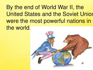 By the end of World War II, the  United States and the Soviet Union were the most powerful nations in the world.