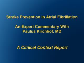 Stroke  Prevention in Atrial  Fibrillation An Expert Commentary With  Paulus  Kirchhof , MD A  Clinical Context Report
