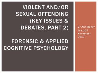 VIOLENT AND/OR SEXUAL OFFENDING (KEY ISSUES & DEBATES, PART 2) FORENSIC & APPLIED COGNITIVE PSYCHOLOGY