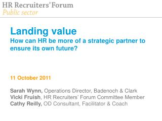 Landing value How can HR be more of a strategic partner to ensure its own future    11 October 2011   Sarah Wynn, Operat