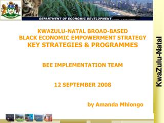 KWAZULU-NATAL BROAD-BASED BLACK ECONOMIC EMPOWERMENT STRATEGY KEY STRATEGIES & PROGRAMMES BEE IMPLEMENTATION TEAM 12