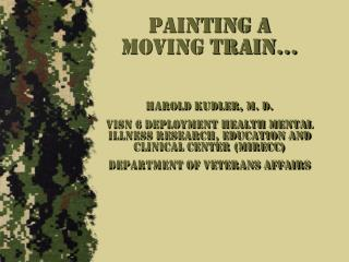 Painting a Moving Train… Harold Kudler, M. D. VISN 6 Deployment health mental illness Research, Education and Clinical C