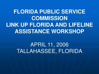 FLORIDA PUBLIC SERVICE COMMISSION LINK UP FLORIDA AND LIFELINE ASSISTANCE WORKSHOP APRIL 11, 2006 TALLAHASSEE, FLORIDA