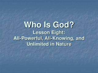Who Is God Lesson Eight:  All-Powerful, All-Knowing, and Unlimited in Nature