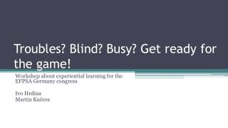 Troubles ? Blind? Busy?  Get ready for the  game!