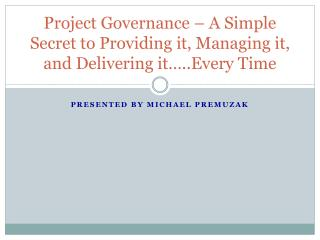 Project Governance   A Simple Secret to Providing it, Managing it, and Delivering it ..Every Time