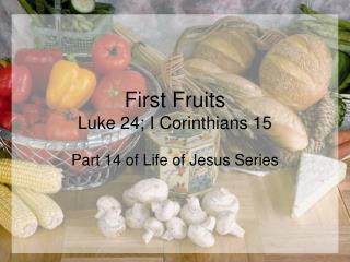 First Fruits Luke 24; I Corinthians 15