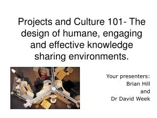 Projects and Culture 101- The design of humane, engaging and effective knowledge sharing environments.