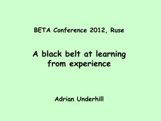 BETA Conference 2012, Ruse A black belt at learning  from experience Adrian Underhill