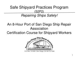Safe Shipyard Practices Program  (S2P2) Repairing Ships Safely! An 8-Hour Port of San Diego Ship Repair Association Cert