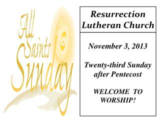 November 3 , 2013 Twenty-third Sunday  after Pentecost WELCOME  TO  WORSHIP!