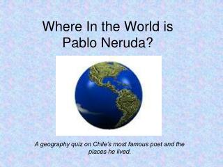 Where In the World is Pablo Neruda?