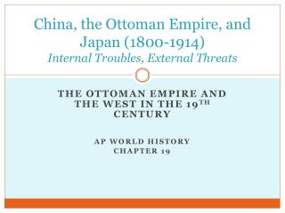 China, the Ottoman Empire, and Japan (1800-1914) Internal Troubles, External Threats