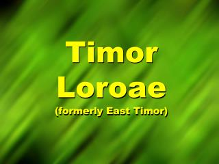 Timor  Loroae (formerly East Timor)