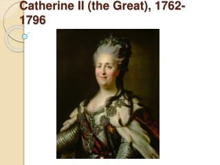 Catherine II (the Great),  1762-1796