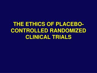 THE ETHICS OF PLACEBO-CONTROLLED RANDOMIZED CLINICAL TRIALS