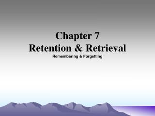 Chapter 7 Retention  Retrieval Remembering  Forgetting