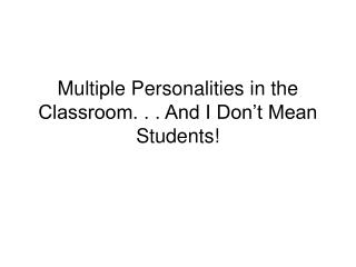 Multiple Personalities in the Classroom. . . And I Don't Mean Students!
