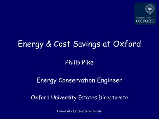 Energy  Cost Savings at Oxford  Philip Pike  Energy Conservation Engineer  Oxford University Estates Directorate