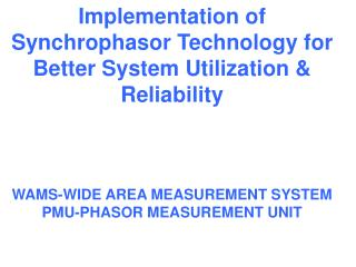 Implementation of Synchrophasor Technology for Better System Utilization & Reliability  WAMS-WIDE AREA MEASUREMENT S