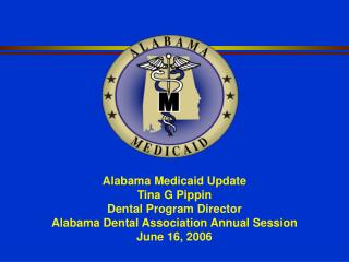 Alabama Medicaid Update Tina G Pippin Dental Program Director Alabama Dental Association Annual Session June 16, 2006