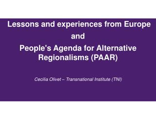 Lessons and experiences from Europe and People's Agenda for Alternative Regionalisms (PAAR) Cecilia Olivet – Transnati