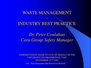 WASTE MANAGEMENT  - INDUSTRY BEST PRACTICE  Dr. Peter Coulahan Cara Group Safety Manager   A PRESENTATION MADE TO UCD ON