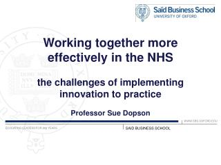 Working together more effectively in the NHS  the challenges of implementing innovation to practice  Professor Sue Dopso
