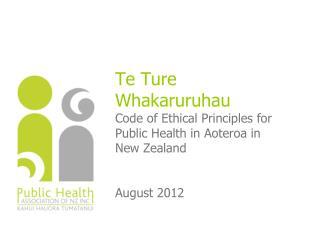 Te Ture Whakaruruhau Code of Ethical Principles for Public Health in Aoteroa in New Zealand August 2012