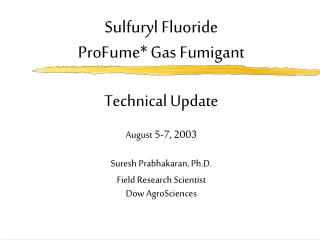 Sulfuryl Fluoride   ProFume Gas Fumigant  Technical Update  August 5-7, 2003   Suresh Prabhakaran, Ph.D. Field Research