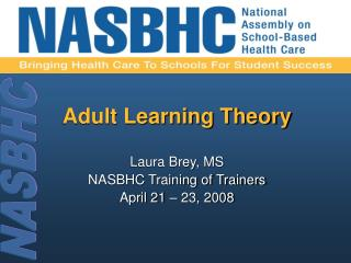 Adult Learning Theory Laura Brey, MS   NASBHC Training of Trainers April 21 – 23, 2008