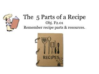 The  5 Parts of a Recipe Obj. F2.01  Remember recipe parts & resources.