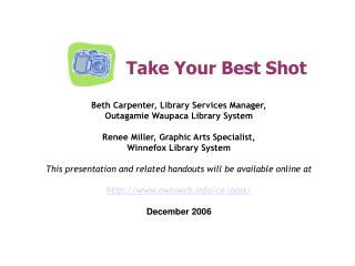 Take Your Best Shot  Beth Carpenter, Library Services Manager, Outagamie Waupaca Library System  Renee Miller, Graphic A