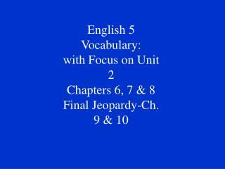 English 5 Vocabulary:  with Focus on Unit 2 Chapters 6, 7 & 8 Final Jeopardy-Ch. 9 & 10