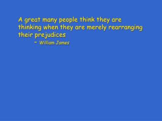 A great many people think they are thinking when they are merely rearranging their prejudices        William James