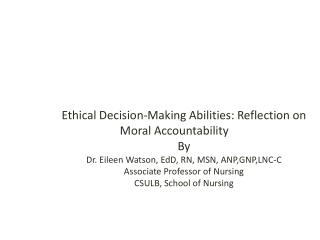 Ethical Decision-Making Abilities: Reflection on Moral Accountability  By Dr. Eileen Watson, EdD, RN, MSN, ANP,GNP,LNC-C