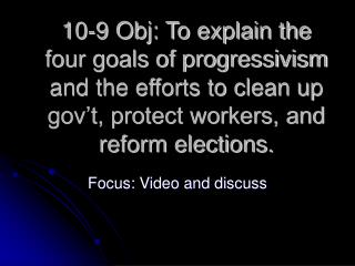 10-9 Obj: To explain the four goals of progressivism and the efforts to clean up gov t, protect workers, and reform elec