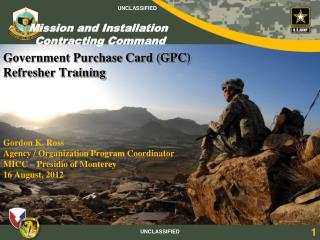 Government  Purchase Card (GPC)  Refresher Training Gordon K. Ross Agency / Organization Program Coordinator MICC – Pres