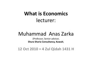 What is Economics lecturer:  Muhammad  Anas Zarka (Professor, Senior advisor, Shura Sharia Consultancy, Kuwait ,