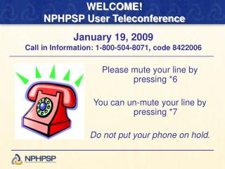 Please mute your line by pressing *6 You can un-mute your line by pressing *7 Do not put your phone on hold.
