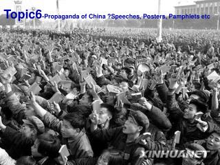 Topic6 -Propaganda of China ?Speeches, Posters, Pamphlets etc