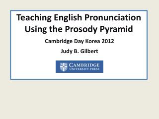 Teaching English Pronunciation Using the Prosody Pyramid  Cambridge Day Korea 2012 Judy B. Gilbert