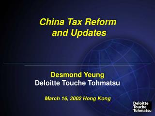 China Tax Reform  and Updates Desmond Yeung Deloitte Touche Tohmatsu March 16, 2002 Hong Kong