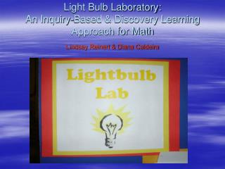 Light Bulb Laboratory:  An Inquiry-Based  Discovery Learning Approach for Math  Lindsey Reinert  Diana Caldeira