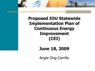 Proposed IOU Statewide Implementation Plan of Continuous Energy Improvement (CEI) June 18, 2009 Angie Ong-Carrillo